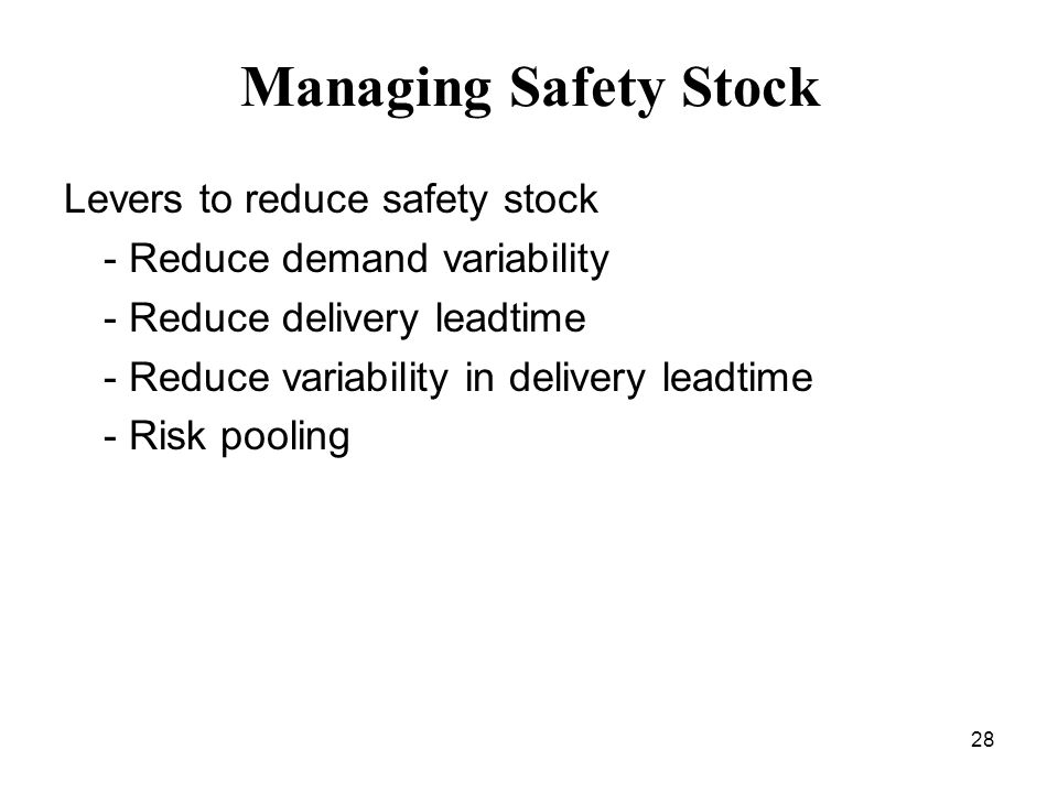 28 Managing Safety Stock Levers to reduce safety stock - Reduce demand variability - Reduce delivery leadtime - Reduce variability in delivery leadtim