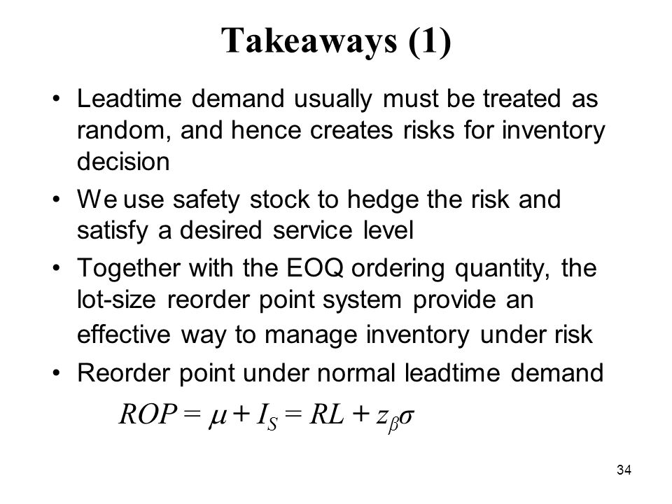 34 Takeaways (1) Leadtime demand usually must be treated as random, and hence creates risks for inventory decision We use safety stock to hedge the ri