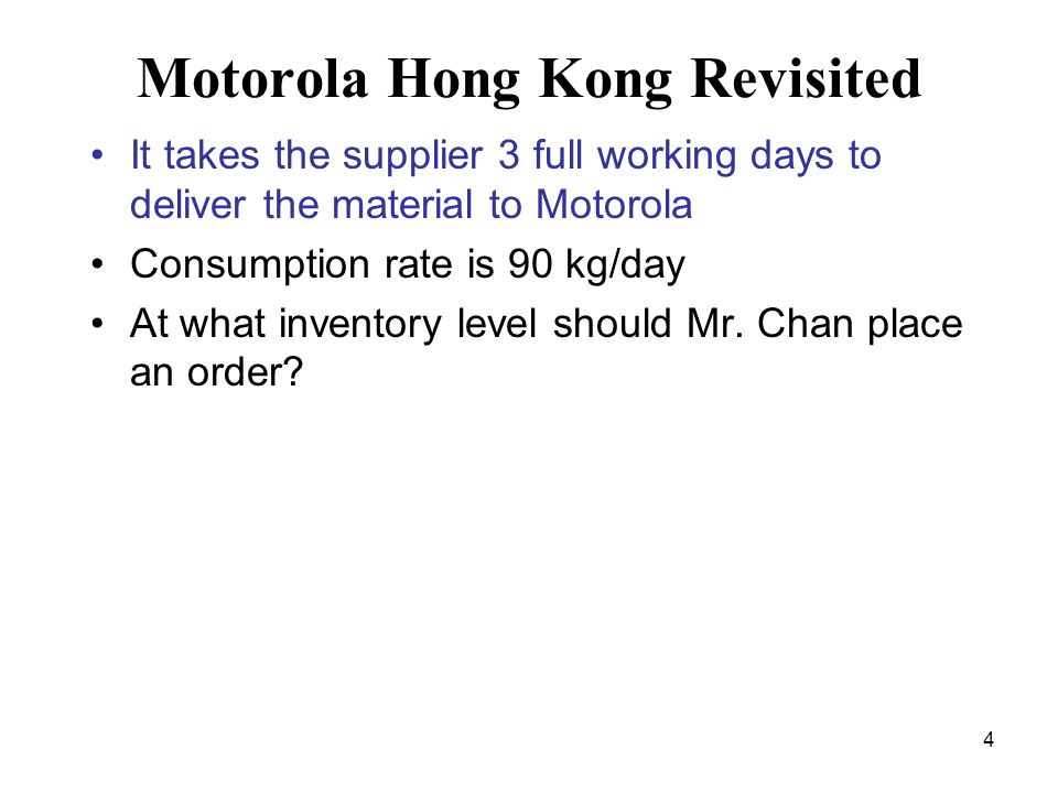 4 Motorola Hong Kong Revisited It takes the supplier 3 full working days to deliver the material to Motorola Consumption rate is 90 kg/day At what inv