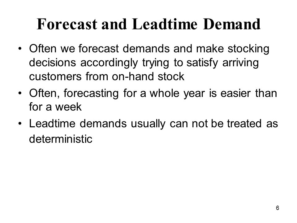 6 Forecast and Leadtime Demand Often we forecast demands and make stocking decisions accordingly trying to satisfy arriving customers from on-hand sto