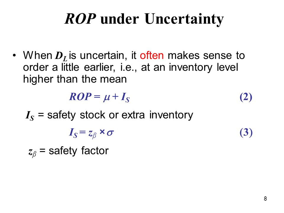 8 ROP under Uncertainty When D L is uncertain, it often makes sense to order a little earlier, i.e., at an inventory level higher than the mean ROP =