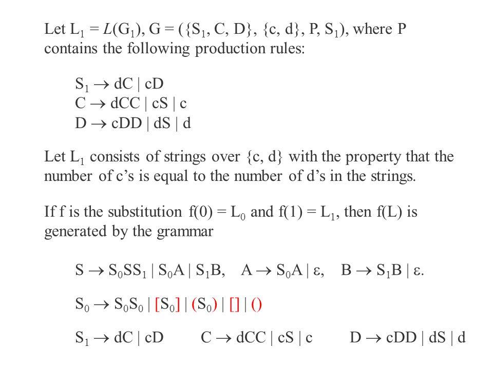 Let L 1 = L(G 1 ), G = ({S 1, C, D}, {c, d}, P, S 1 ), where P contains the following production rules: S 1  dC | cD C  dCC | cS | c D  cDD | dS |