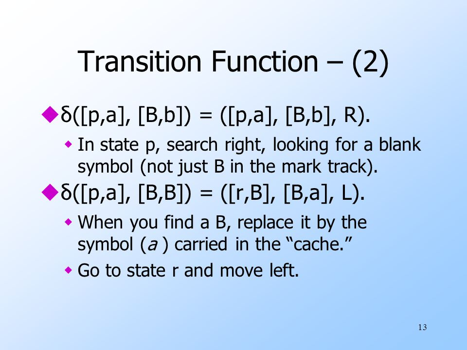 13 Transition Function – (2)  δ ([p,a], [B,b]) = ([p,a], [B,b], R).