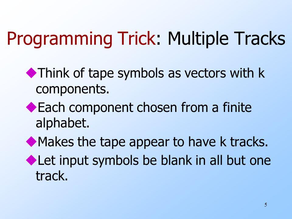 6 Picture of Multiple Tracks q X Y Z Represents one symbol [X,Y,Z] 0 B B Represents input symbol 0 B B B Represents the blank