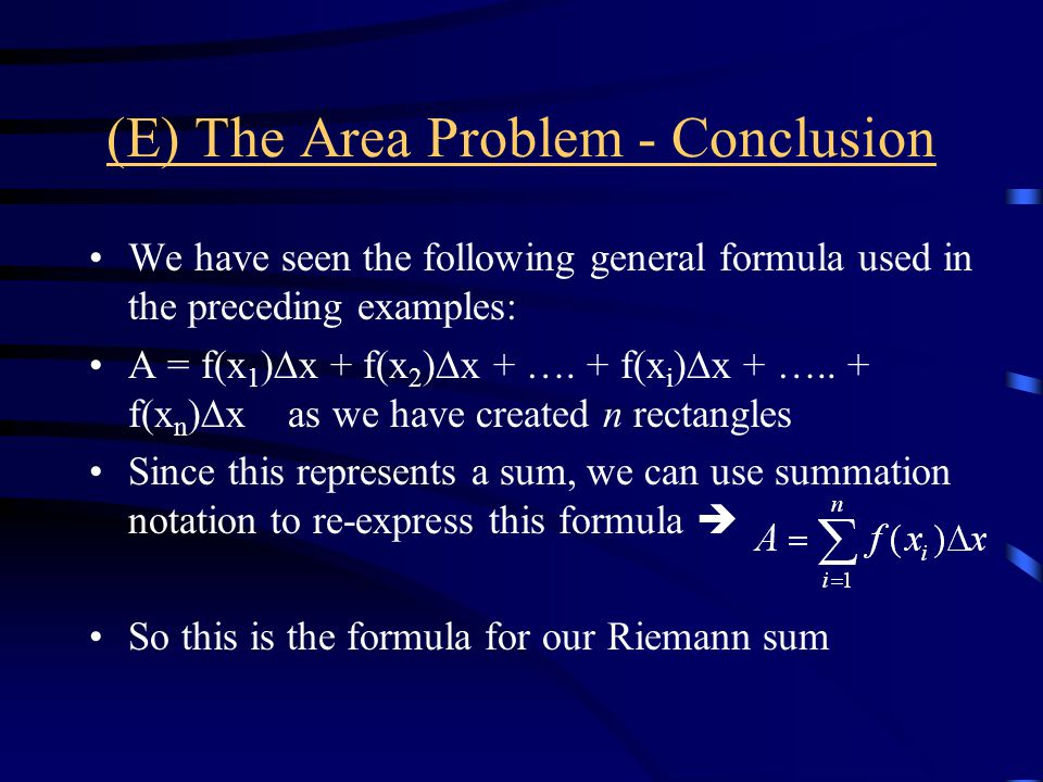(E) The Area Problem - Conclusion We have seen the following general formula used in the preceding examples: A = f(x 1 )  x + f(x 2 )  x + ….