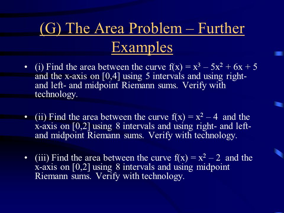 (G) The Area Problem – Further Examples (i) Find the area between the curve f(x) = x 3 – 5x 2 + 6x + 5 and the x-axis on [0,4] using 5 intervals and using right- and left- and midpoint Riemann sums.