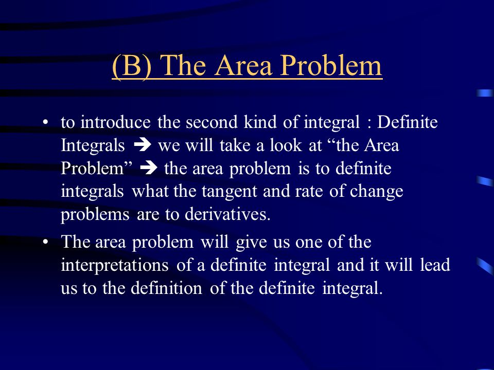 (B) The Area Problem to introduce the second kind of integral : Definite Integrals  we will take a look at the Area Problem  the area problem is to definite integrals what the tangent and rate of change problems are to derivatives.