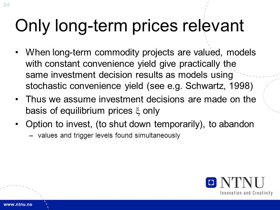 24 Only long-term prices relevant When long-term commodity projects are valued, models with constant convenience yield give practically the same investment decision results as models using stochastic convenience yield (see e.g.