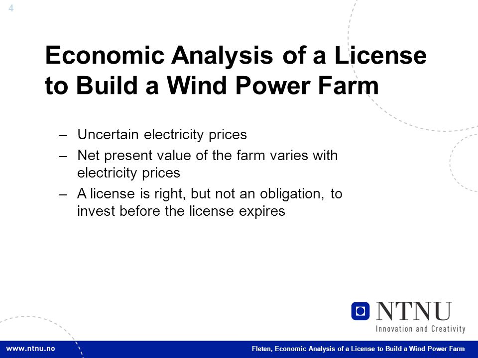 4 Economic Analysis of a License to Build a Wind Power Farm –Uncertain electricity prices –Net present value of the farm varies with electricity prices –A license is right, but not an obligation, to invest before the license expires Fleten, Economic Analysis of a License to Build a Wind Power Farm