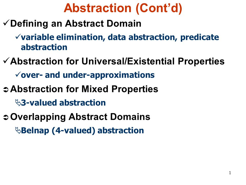 1 Abstraction (Cont'd) Defining an Abstract Domain variable elimination, data abstraction, predicate abstraction Abstraction for Universal/Existential Properties over- and under-approximations  Abstraction for Mixed Properties  3-valued abstraction  Overlapping Abstract Domains  Belnap (4-valued) abstraction