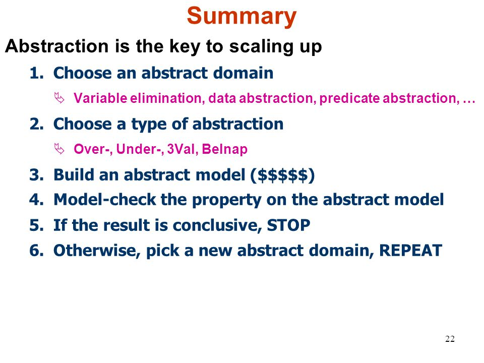 22 Summary Abstraction is the key to scaling up 1.Choose an abstract domain  Variable elimination, data abstraction, predicate abstraction, … 2.Choose a type of abstraction  Over-, Under-, 3Val, Belnap 3.Build an abstract model ($$$$$) 4.Model-check the property on the abstract model 5.If the result is conclusive, STOP 6.Otherwise, pick a new abstract domain, REPEAT