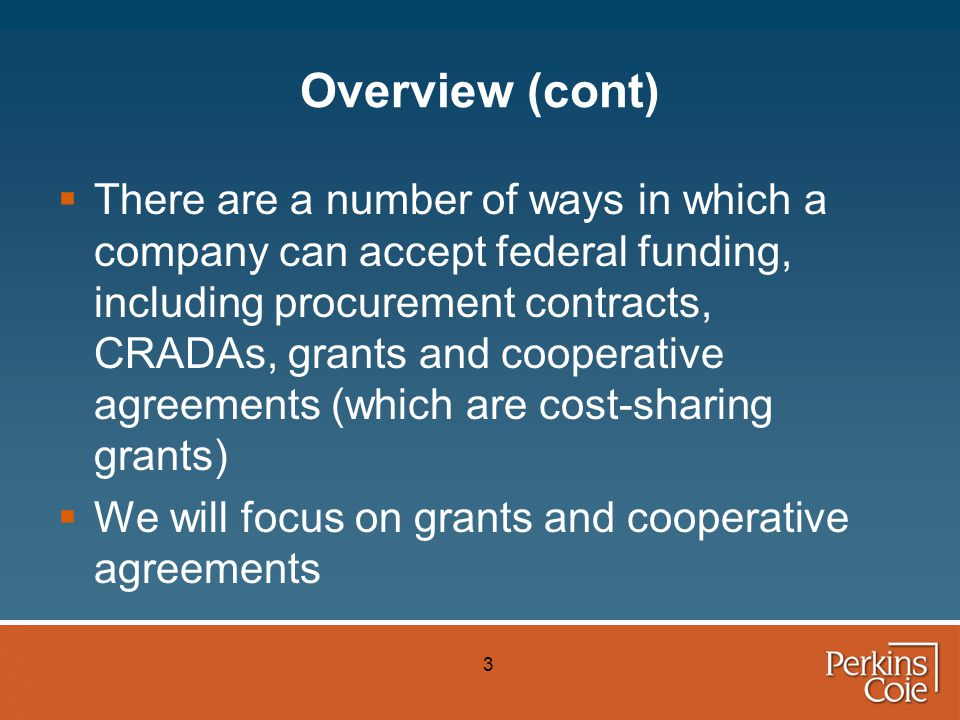 4 Overview (cont)  Further, we will focus primarily on DOE grants, although there are other federal agencies that award grants under somewhat different regulations  We also will address a variant of DOE grants called Technology Investment Agreements ( TIAs )
