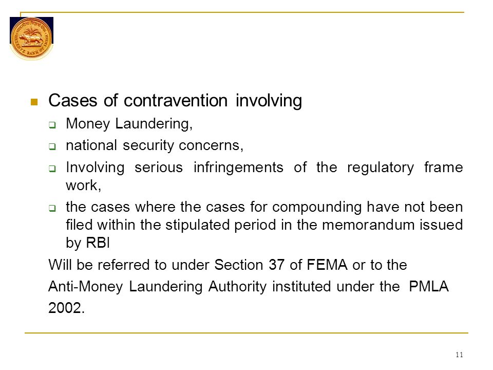 Cases of contravention involving  Money Laundering,  national security concerns,  Involving serious infringements of the regulatory frame work,  the cases where the cases for compounding have not been filed within the stipulated period in the memorandum issued by RBI Will be referred to under Section 37 of FEMA or to the Anti-Money Laundering Authority instituted under the PMLA 2002.