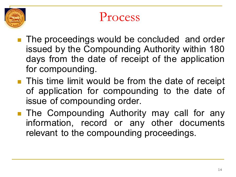 14 Process The proceedings would be concluded and order issued by the Compounding Authority within 180 days from the date of receipt of the application for compounding.