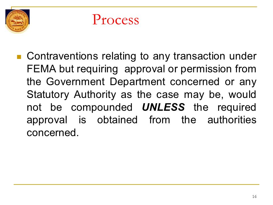 Process Contraventions relating to any transaction under FEMA but requiring approval or permission from the Government Department concerned or any Statutory Authority as the case may be, would not be compounded UNLESS the required approval is obtained from the authorities concerned.