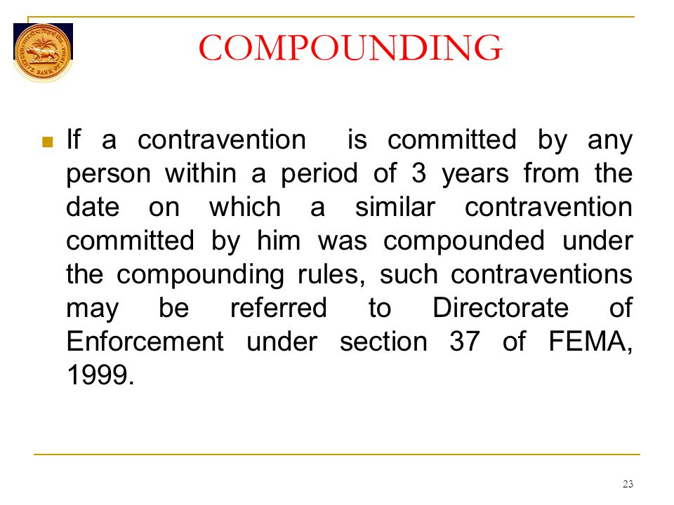 COMPOUNDING If a contravention is committed by any person within a period of 3 years from the date on which a similar contravention committed by him was compounded under the compounding rules, such contraventions may be referred to Directorate of Enforcement under section 37 of FEMA, 1999.