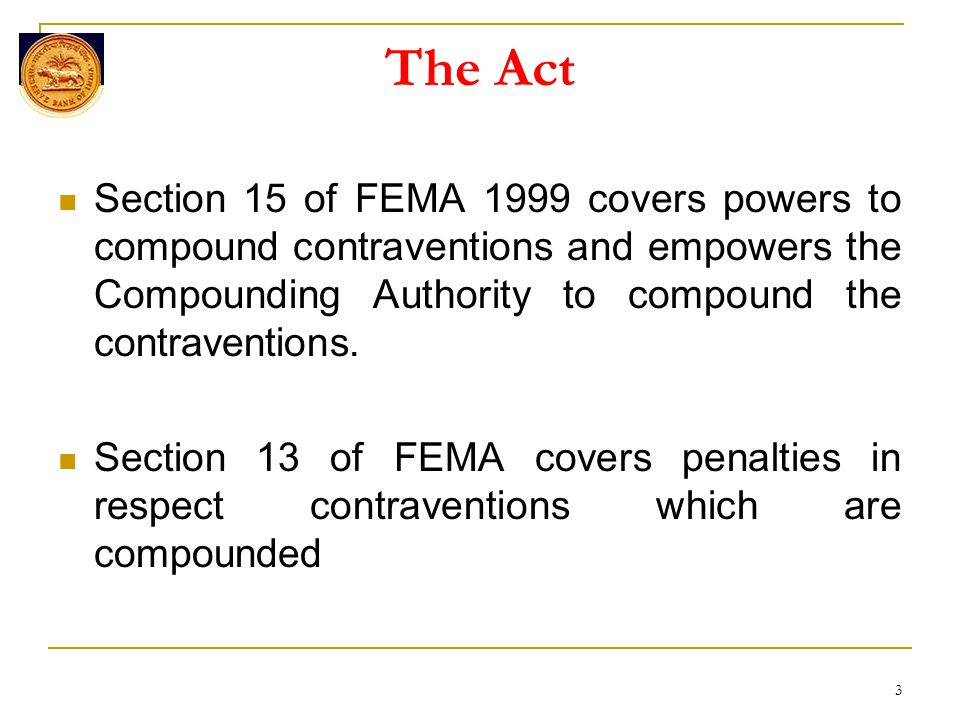 The Act Section 15 of FEMA 1999 covers powers to compound contraventions and empowers the Compounding Authority to compound the contraventions.
