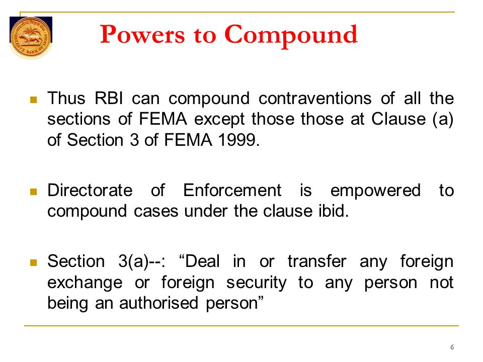 6 Powers to Compound Thus RBI can compound contraventions of all the sections of FEMA except those those at Clause (a) of Section 3 of FEMA 1999.