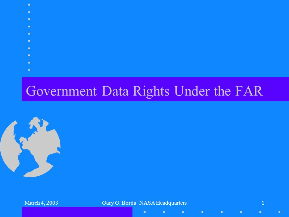 March 4, 2003Gary G. Borda NASA Headquarters1 Government Data Rights Under the FAR