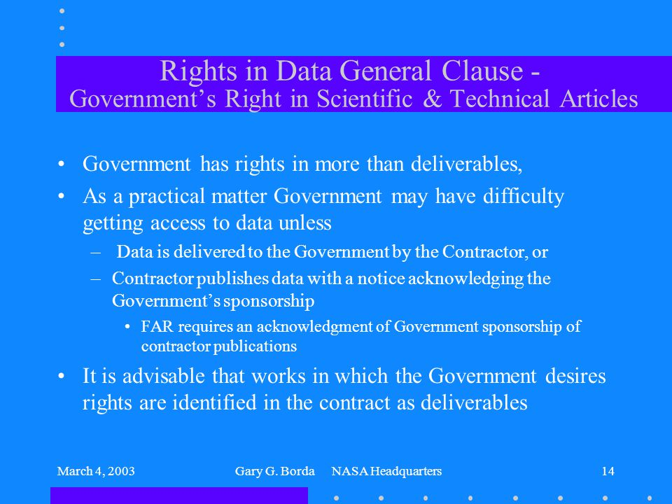 March 4, 2003Gary G. Borda NASA Headquarters14 Rights in Data General Clause - Government's Right in Scientific & Technical Articles Government has ri