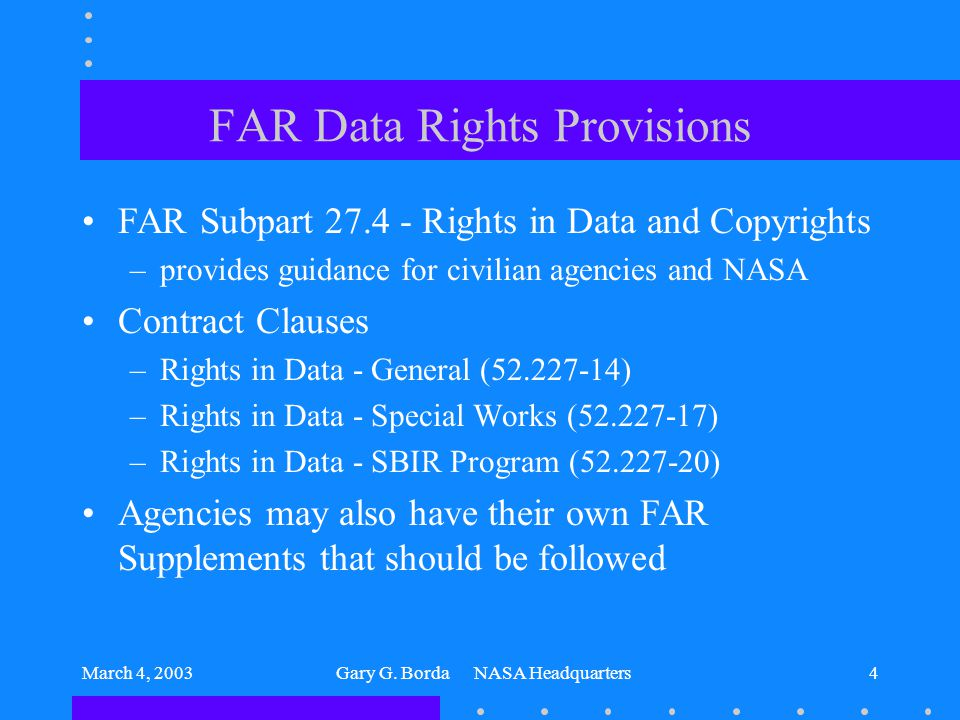 March 4, 2003Gary G. Borda NASA Headquarters4 FAR Data Rights Provisions FAR Subpart 27.4 - Rights in Data and Copyrights –provides guidance for civil