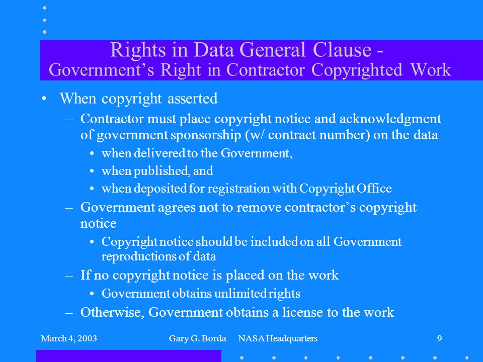 March 4, 2003Gary G. Borda NASA Headquarters9 Rights in Data General Clause - Government's Right in Contractor Copyrighted Work When copyright asserte