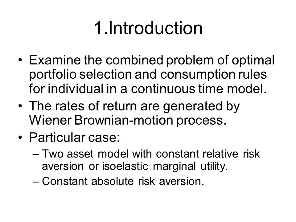 1.Introduction Examine the combined problem of optimal portfolio selection and consumption rules for individual in a continuous time model. The rates