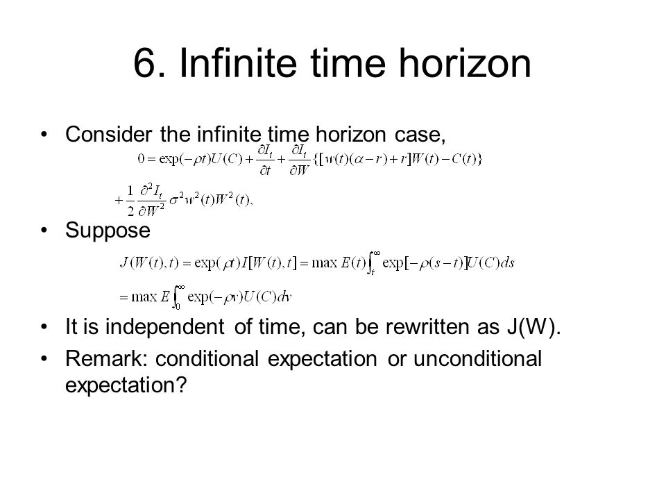 6. Infinite time horizon Consider the infinite time horizon case, Suppose It is independent of time, can be rewritten as J(W). Remark: conditional exp