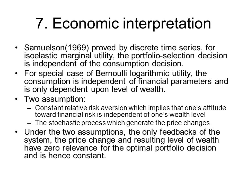 7. Economic interpretation Samuelson(1969) proved by discrete time series, for isoelastic marginal utility, the portfolio-selection decision is indepe