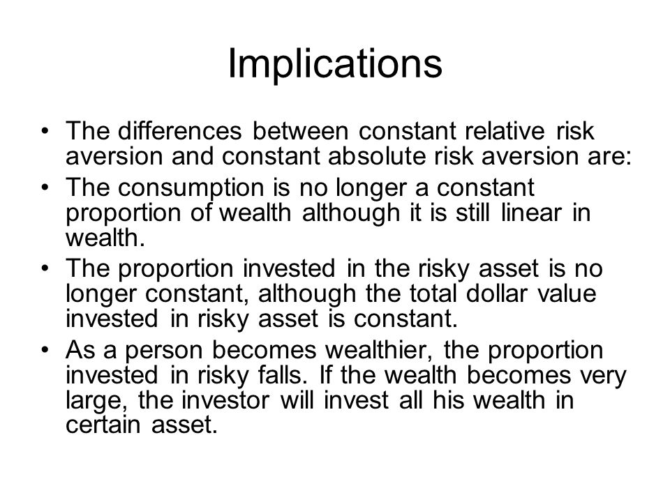 Implications The differences between constant relative risk aversion and constant absolute risk aversion are: The consumption is no longer a constant