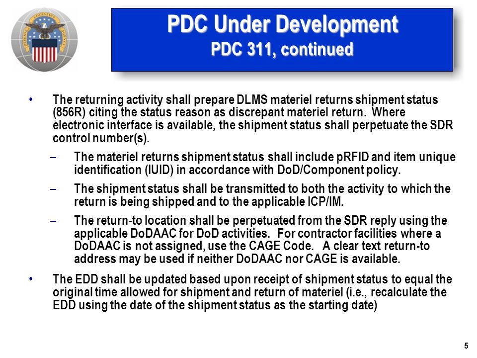 5 PDC Under Development PDC 311, continued The returning activity shall prepare DLMS materiel returns shipment status (856R) citing the status reason as discrepant materiel return.