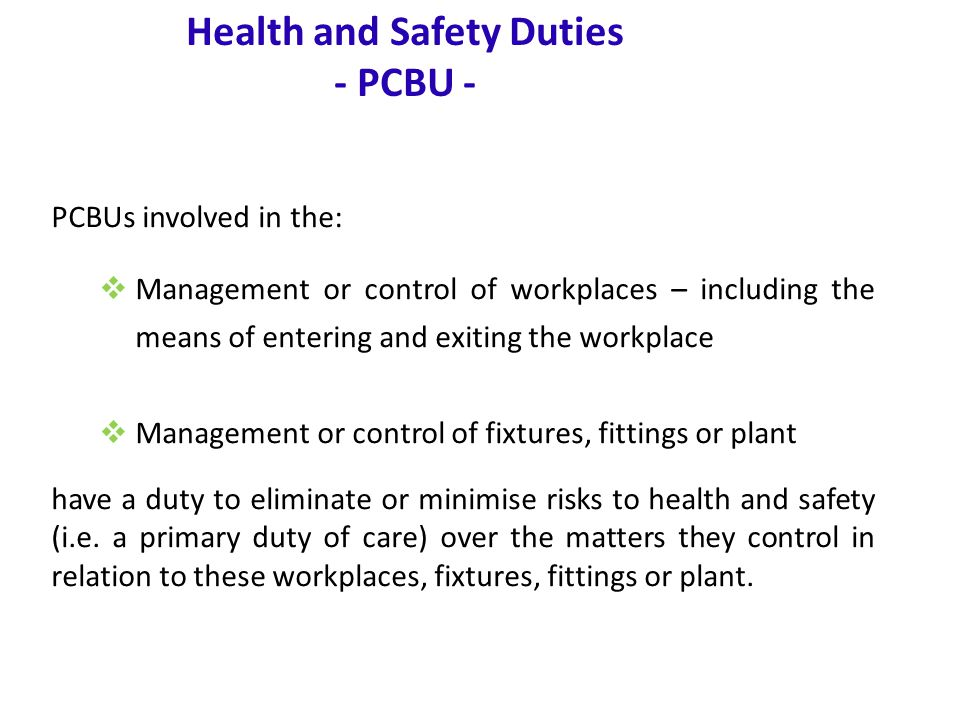 www.nsca.org.au10 Health and Safety Duties - PCBU - PCBUs also have a 'primary duty of care' to ensure health and safety where they are involved in the:  Design  Manufacture  Import  Supply  Installation, commission or construction of plant, substances and structures.