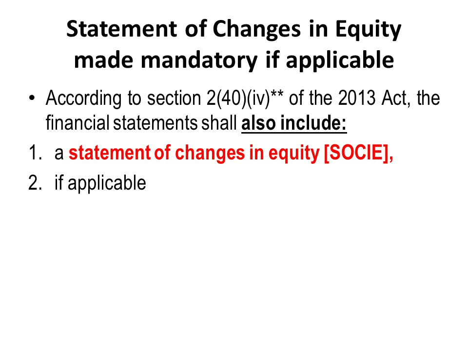 Statement of Changes in Equity made mandatory if applicable According to section 2(40)(iv)** of the 2013 Act, the financial statements shall also incl