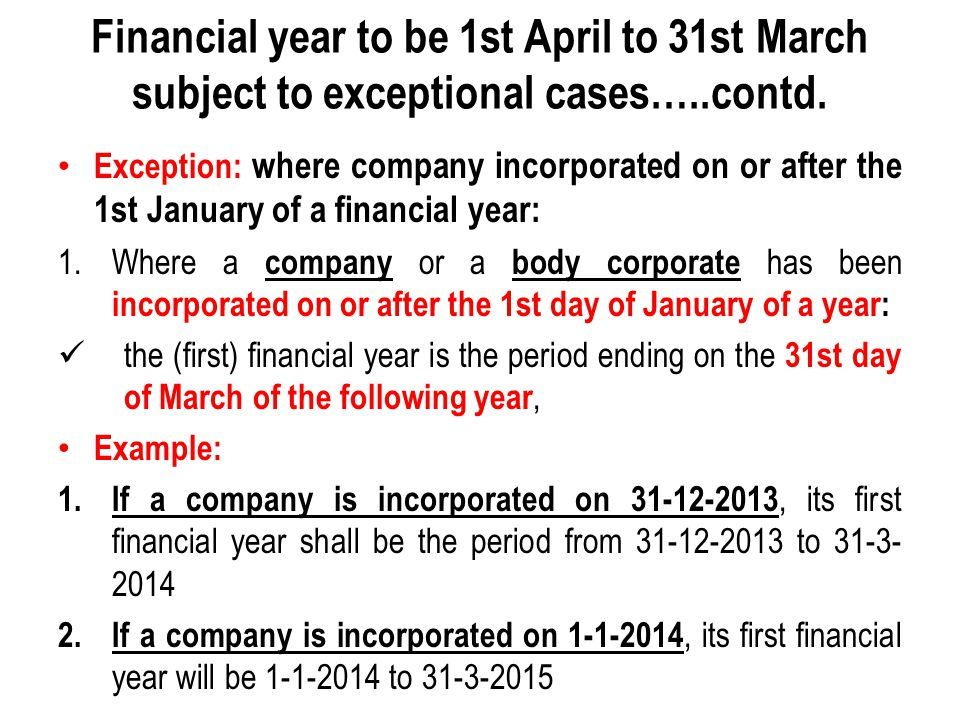 Financial year to be 1st April to 31st March subject to exceptional cases…..contd. Exception: where company incorporated on or after the 1st January o