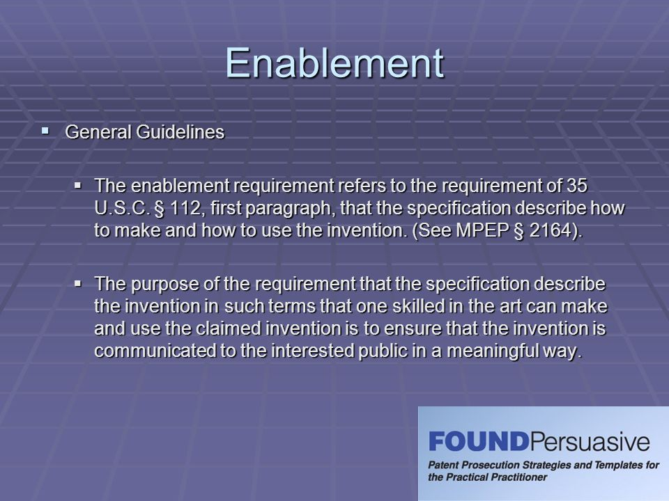 Enablement  General Guidelines  The enablement requirement refers to the requirement of 35 U.S.C. § 112, first paragraph, that the specification des