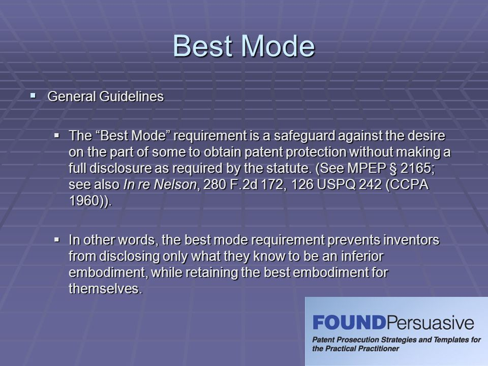 "Best Mode  General Guidelines  The ""Best Mode"" requirementis a safeguard against the desire on the part of some to obtain patent protection without"