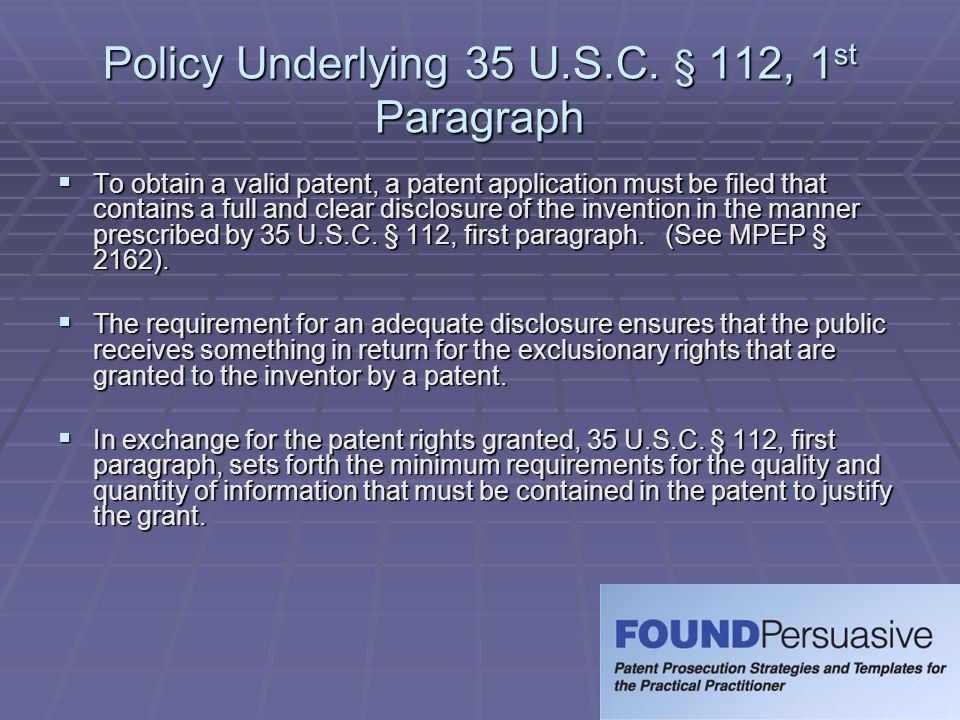 Policy Underlying 35 U.S.C. § 112, 1 st Paragraph  To obtain a valid patent, a patent application must be filed that contains a full and clear disclo