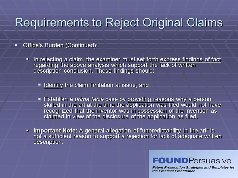 Recap for Rejecting Original Claims for Lack of Written Description  Determine whether Examiner has:  Identified the limitation at issue; and  Provided reasons why a person skilled in the art at the time the application was filed would not have recognized that the inventor was in possession of the invention as claimed in view of the disclosure of the application as filed.