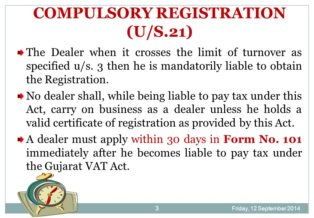 Friday, 12 September 2014 4 COMPULSORY REGISTRATION (U/S.21) If a person is liable to be registered under the Central Sales Tax Act, 1956, he must first register himself under the Gujarat VAT, in spite of being within the threshold limits of Turnover as specified under GVAT Act,2003.