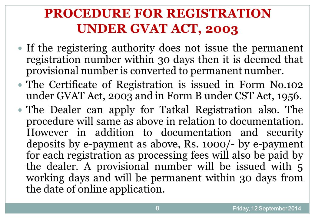 Friday, 12 September 2014 8 PROCEDURE FOR REGISTRATION UNDER GVAT ACT, 2003 If the registering authority does not issue the permanent registration number within 30 days then it is deemed that provisional number is converted to permanent number.
