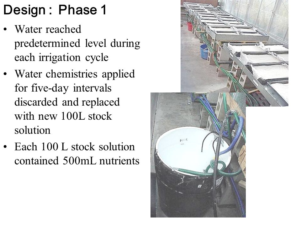 Water reached predetermined level during each irrigation cycle Water chemistries applied for five-day intervals discarded and replaced with new 100L stock solution Each 100 L stock solution contained 500mL nutrients Design :Phase 1