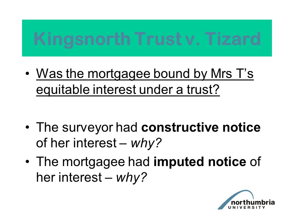 Kingsnorth Trust v. Tizard Was the mortgagee bound by Mrs T's equitable interest under a trust.