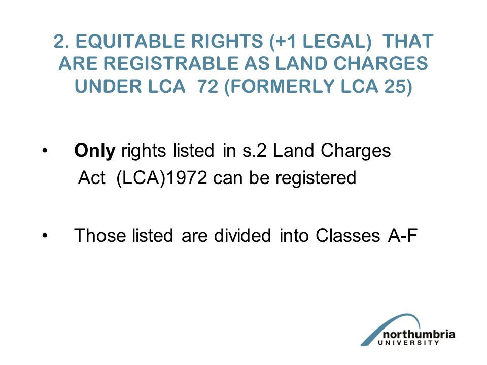 2. EQUITABLE RIGHTS (+1 LEGAL) THAT ARE REGISTRABLE AS LAND CHARGES UNDER LCA 72 (FORMERLY LCA 25) Only rights listed in s.2 Land Charges Act (LCA)197