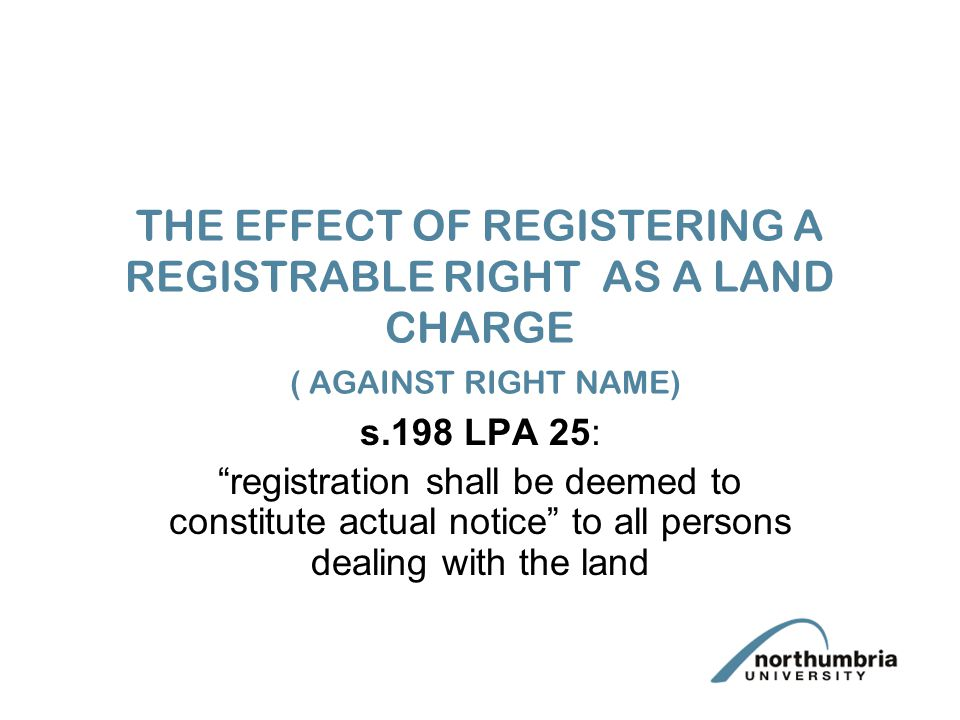 THE EFFECT OF REGISTERING A REGISTRABLE RIGHT AS A LAND CHARGE ( AGAINST RIGHT NAME) s.198 LPA 25: registration shall be deemed to constitute actual notice to all persons dealing with the land