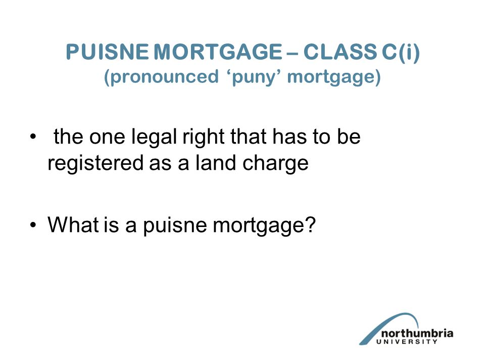 PUISNE MORTGAGE – CLASS C(i) (pronounced 'puny' mortgage) the one legal right that has to be registered as a land charge What is a puisne mortgage