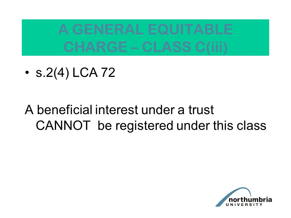 A GENERAL EQUITABLE CHARGE – CLASS C(iii) s.2(4) LCA 72 A beneficial interest under a trust CANNOT be registered under this class