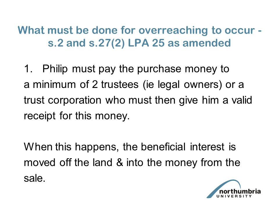 1.Philip must pay the purchase money to a minimum of 2 trustees (ie legal owners) or a trust corporation who must then give him a valid receipt for this money.