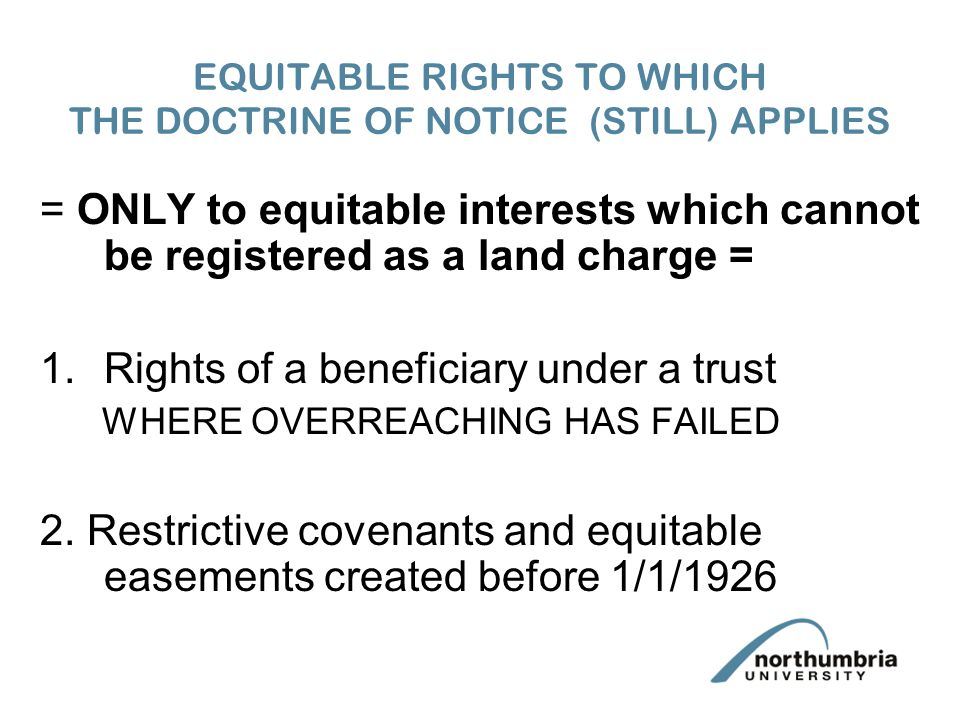 EQUITABLE RIGHTS TO WHICH THE DOCTRINE OF NOTICE (STILL) APPLIES = ONLY to equitable interests which cannot be registered as a land charge = 1.Rights of a beneficiary under a trust WHERE OVERREACHING HAS FAILED 2.
