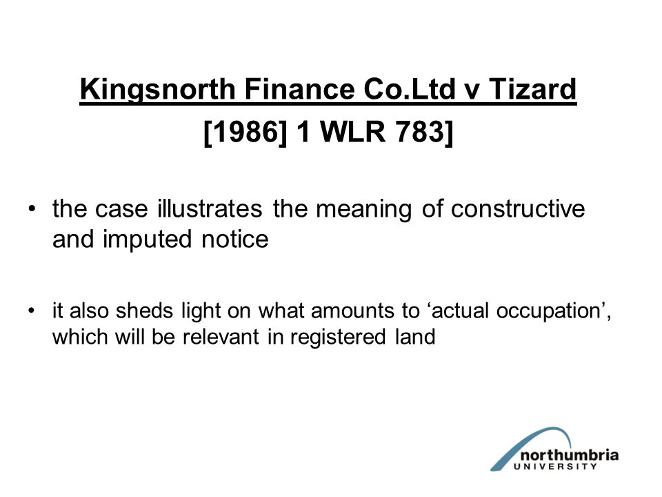 Kingsnorth Finance Co.Ltd v Tizard [1986] 1 WLR 783] the case illustrates the meaning of constructive and imputed notice it also sheds light on what amounts to 'actual occupation', which will be relevant in registered land