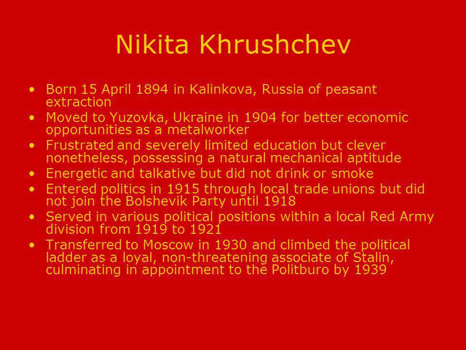 Nikita Khrushchev Born 15 April 1894 in Kalinkova, Russia of peasant extraction Moved to Yuzovka, Ukraine in 1904 for better economic opportunities as a metalworker Frustrated and severely limited education but clever nonetheless, possessing a natural mechanical aptitude Energetic and talkative but did not drink or smoke Entered politics in 1915 through local trade unions but did not join the Bolshevik Party until 1918 Served in various political positions within a local Red Army division from 1919 to 1921 Transferred to Moscow in 1930 and climbed the political ladder as a loyal, non-threatening associate of Stalin, culminating in appointment to the Politburo by 1939